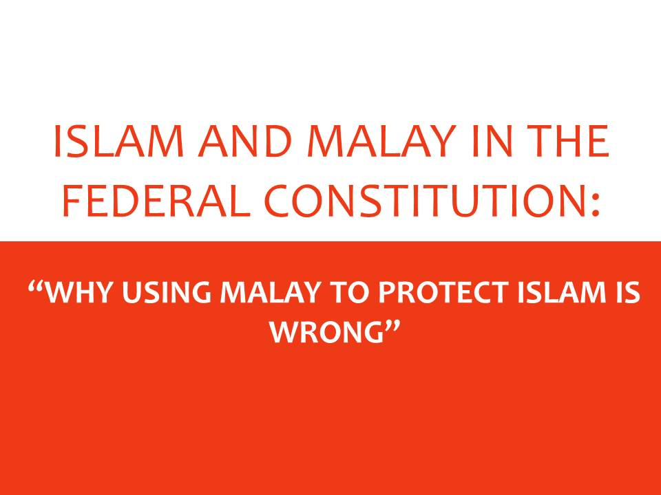 """ISLAM AND MALAY IN THE FEDERAL CONSTITUTION: """"WHY USING MALAY TO PROTECT ISLAM IS WRONG"""""""