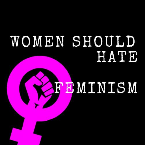 women should hate feminism